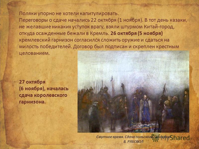 Поляки упорно не хотели капитулировать. Переговоры о сдаче начались 22 октября (1 ноября). В тот день казаки, не желавшие никаких уступок врагу, взяли штурмом Китай-город, откуда осажденные бежали в Кремль. 26 октября (5 ноября) кремлевский гарнизон
