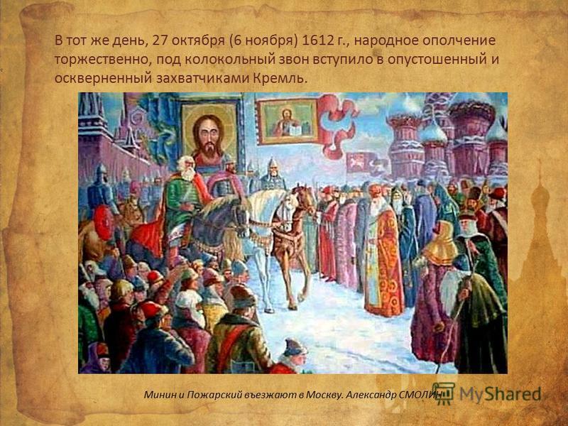 В тот же день, 27 октября (6 ноября) 1612 г., народное ополчение торжественно, под колокольный звон вступило в опустошенный и оскверненный захватчиками Кремль. Минин и Пожарский въезжают в Москву. Александр СМОЛИН