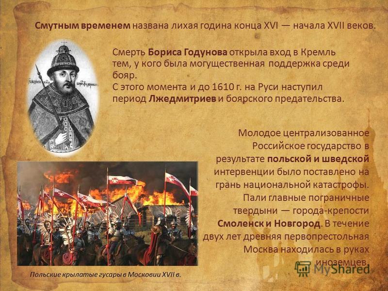 Смутным временем названа лихая година конца XVI начала XVII веков. Смерть Бориса Годунова открыла вход в Кремль тем, у кого была могущественная поддержка среди бояр. С этого момента и до 1610 г. на Руси наступил период Лжедмитриев и боярского предате