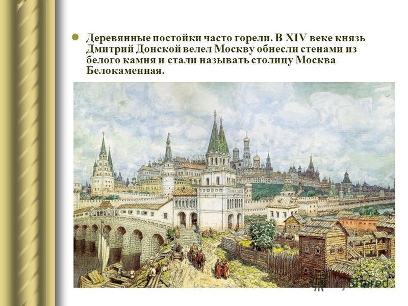 Деревянные постройки часто горели. В XIV веке князь Дмитрий Донской велел Москву обнесли стенами из белого камня и стали называть столицу Москва Белокаменная.