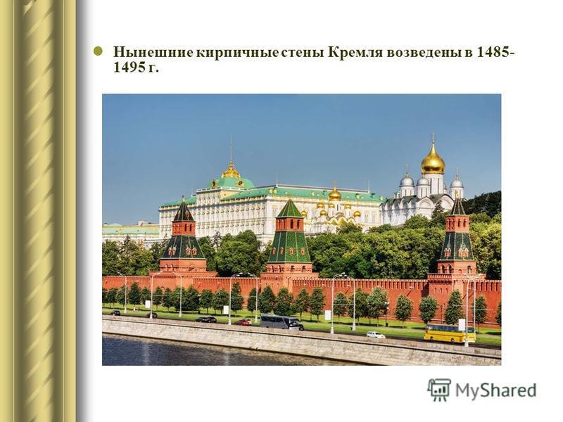 Нынешние кирпичные стены Кремля возведены в 1485- 1495 г.