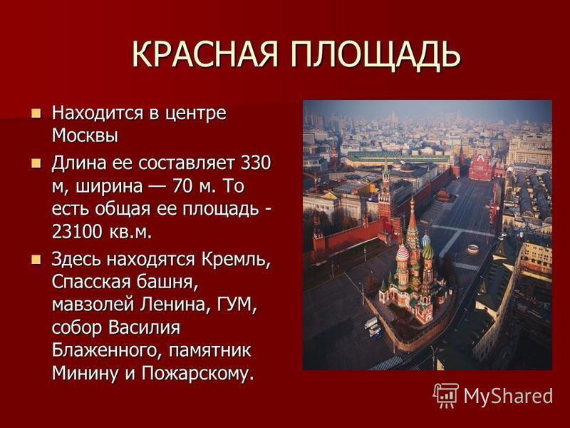 Находится в центре Москвы Находится в центре Москвы Длина ее составляет 330 м, ширина 70 м. То есть общая ее площадь - 23100 кв.м. Длина ее составляет 330 м, ширина 70 м. То есть общая ее площадь - 23100 кв.м. Здесь находятся Кремль, Спасская башня,
