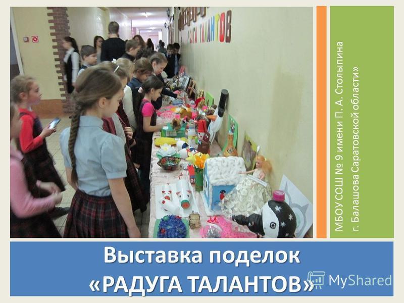 Выставка поделок «РАДУГА ТАЛАНТОВ» МБОУ СОШ 9 имени П. А. Столыпина г. Балашова Саратовской области»