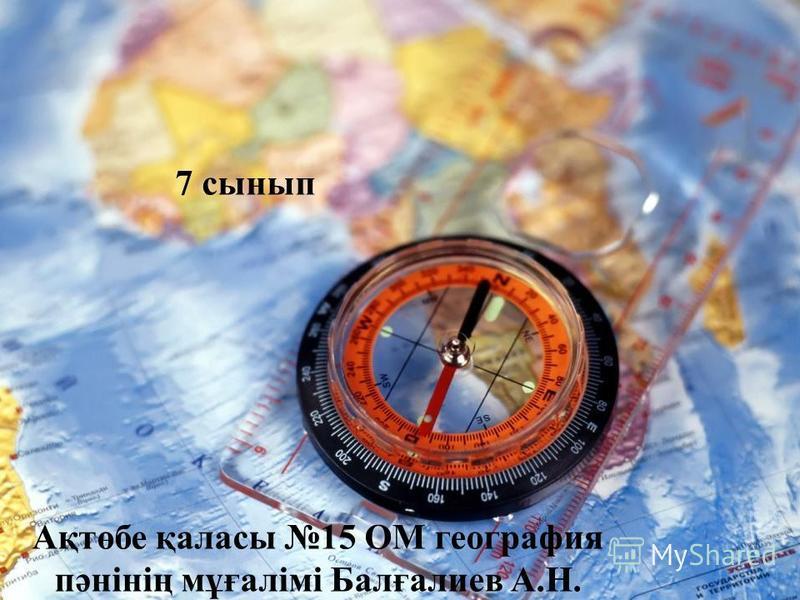 Ақтөбе қаласы 15 ОМ география пәнінің мұғалімі Балғалиев А.Н. 7 сынып