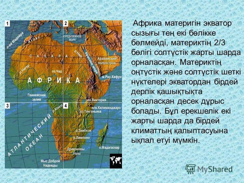 Африка материгін экватор сызығы тең екі бөлікке бөлмейді, материктің 2/3 бөлігі солтүстік жарты шарда орналасқан. Материктің оңтүстік және солтүстік шеткі нүктелері экватор дан бірдей дерлік қашықтықта орналасқан дэссек дұрыс болады. Бұл ерекшелік ек