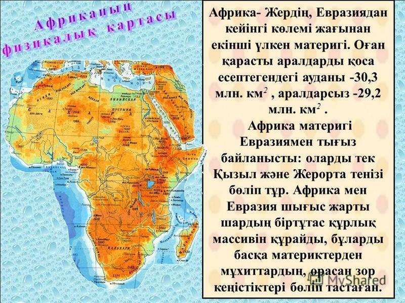 Африка- Жердің, Евразиядан кейінгі көлемі жағынан екінші үлкен материгі. Оған қарасты аралдарды қоса эссептегендегі ауданы -30,3 млн. км 2, аралдарсыз -29,2 млн. км 2. Африка материгі Евразиямен тығыз байланысты: оларды тек Қызыл және Жерорта тенізі