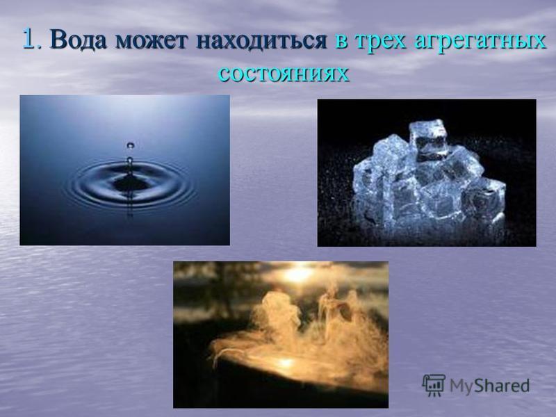 1. Вода может находиться в трех агрегатных состояниях