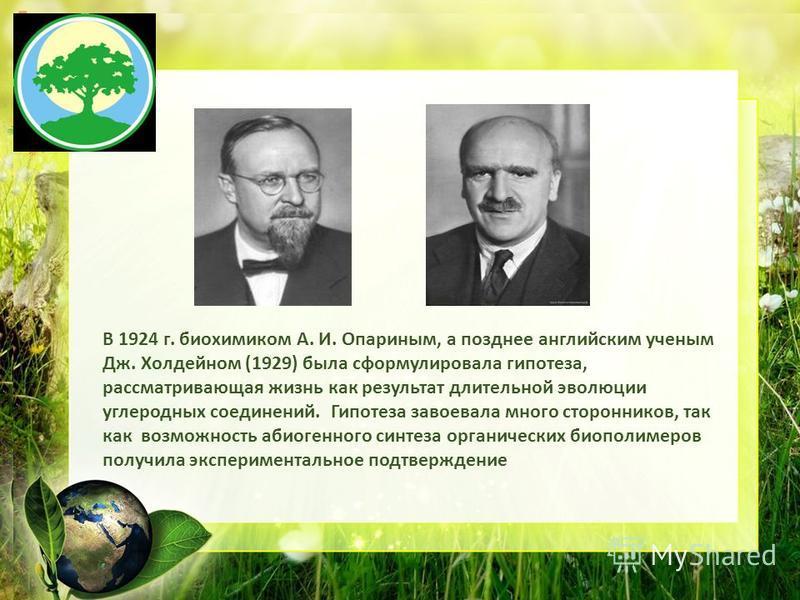 Заголовок слайда В 1924 г. биохимиком А. И. Опариным, а позднее английским ученым Дж. Холдейном (1929) была сформулировала гипотеза, рассматривающая жизнь как результат длительной эволюции углеродных соединений. Гипотеза завоевала много сторонников,
