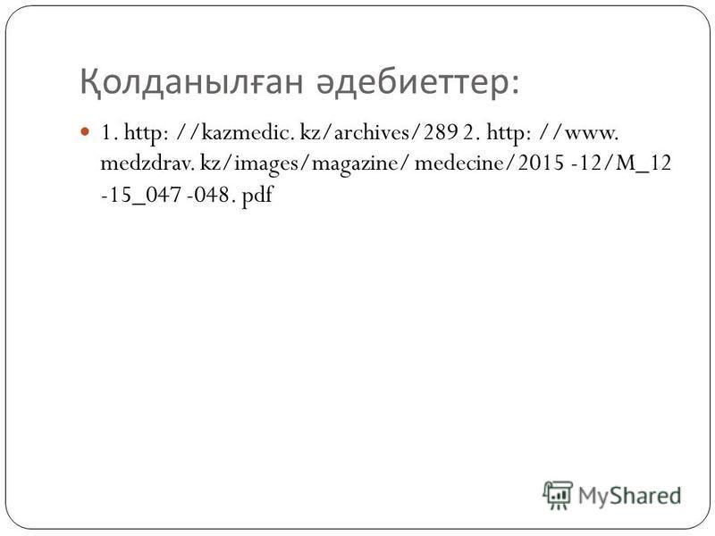 Қолданылған әдебиеттер : 1. http: //kazmedic. kz/archives/289 2. http: //www. medzdrav. kz/images/magazine/ medecine/2015 -12/M_12 -15_047 -048. pdf
