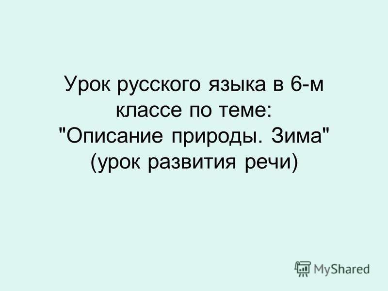 Урок русского языка в 6-м классе по теме: Описание природы. Зима (урок развития речи)
