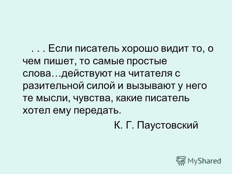 ... Если писатель хорошо видит то, о чем пишет, то самые простые слова…действуют на читателя с разительной силой и вызывают у него те мысли, чувства, какие писатель хотел ему передать. К. Г. Паустовский