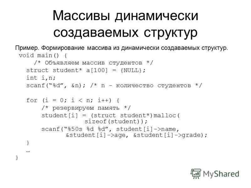 Массивы динамически создаваемых структур Пример. Формирование массива из динамически создаваемых структур. void main() { /* Объявляем массив студентов */ struct student* a[100] = {NULL}; int i,n; scanf(%d, &n); /* n - количество студентов */ for (i =