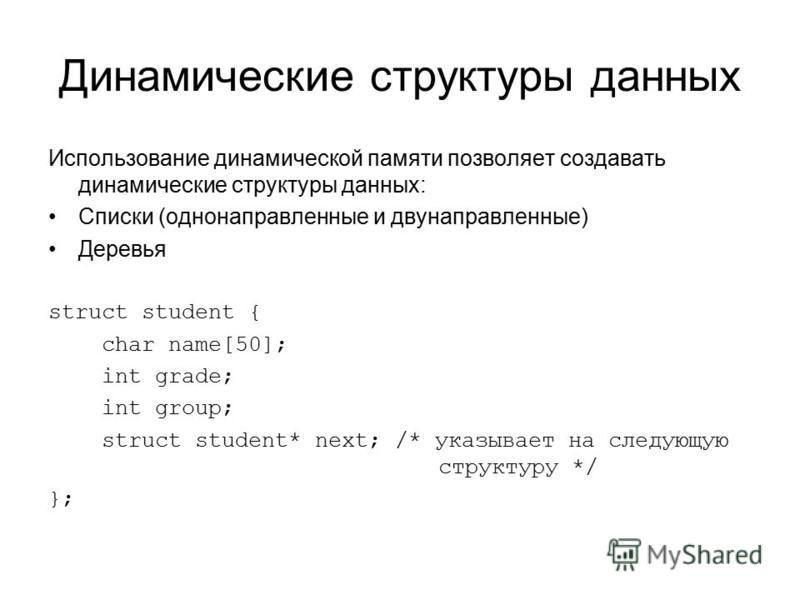 Динамические структуры данных Использование динамической памяти позволяет создавать динамические структуры данных: Cписки (однонаправленные и двунаправленные) Деревья struct student { char name[50]; int grade; int group; struct student* next; /* указ