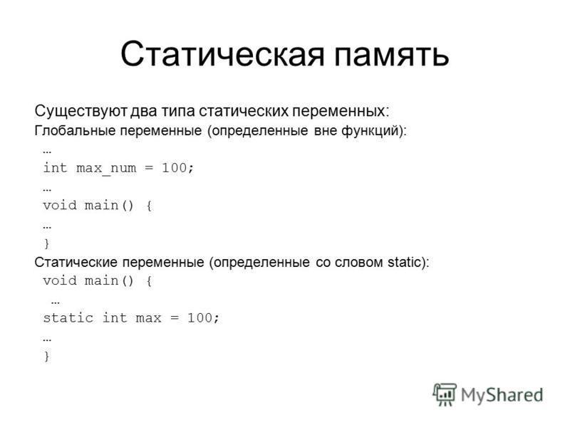 Статическая память Существуют два типа статических переменных: Глобальные переменные (определенные вне функций): … int max_num = 100; … void main() { … } Статические переменные (определенные со словом static): void main() { … static int max = 100; …