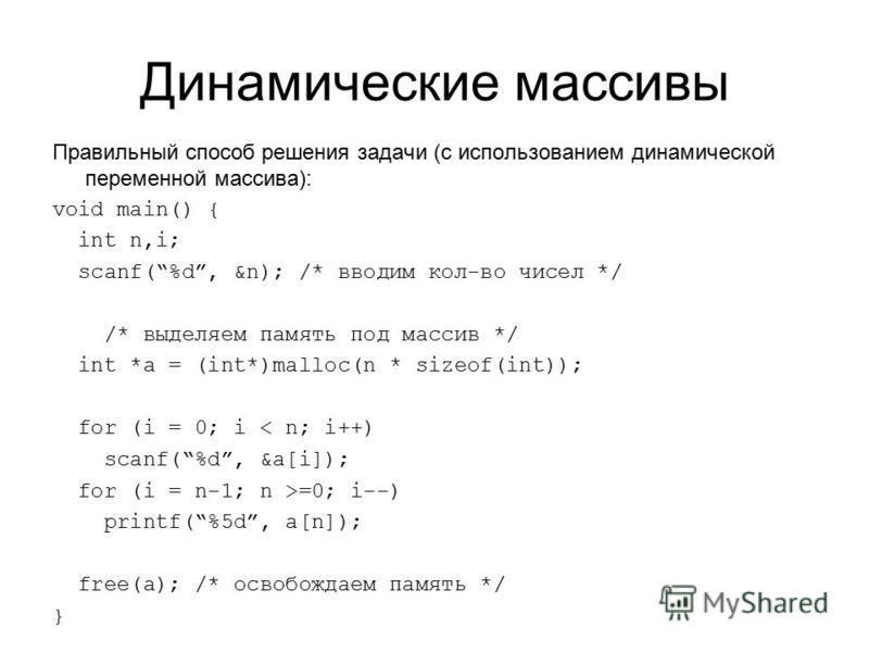 Динамические массивы Правильный способ решения задачи (с использованием динамической переменной массива): void main() { int n,i; scanf(%d, &n); /* вводим кол-во чисел */ /* выделяем память под массив */ int *a = (int*)malloc(n * sizeof(int)); for (i
