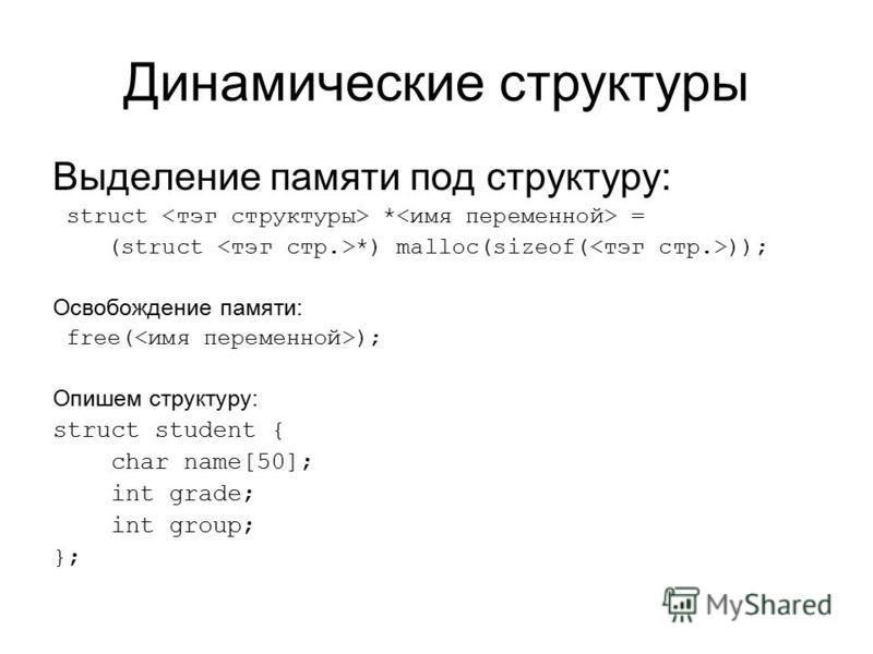 Динамические структуры Выделение памяти под структуру: struct * = (struct *) malloc(sizeof( )); Освобождение памяти: free( ); Опишем структуру: struct student { char name[50]; int grade; int group; };