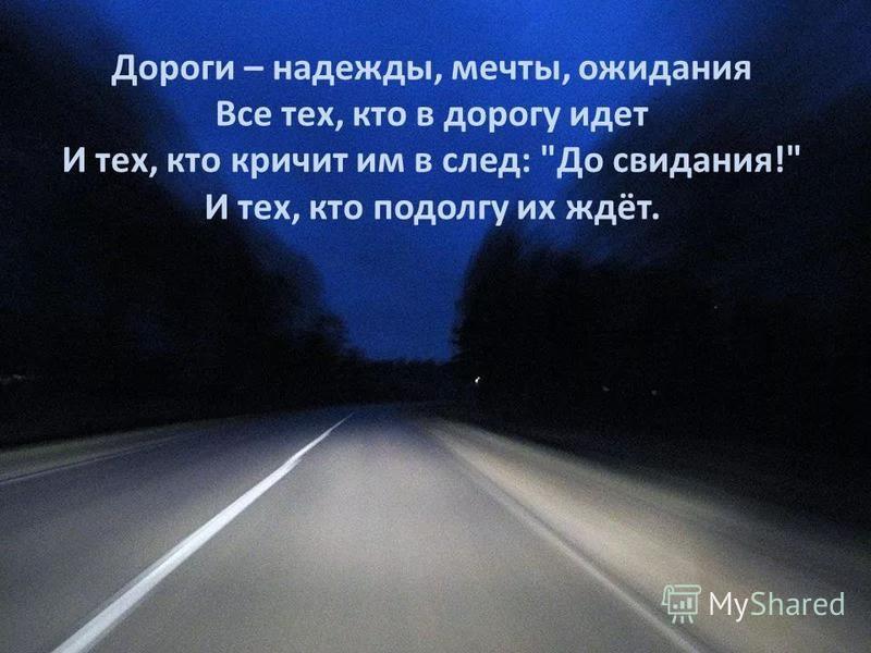 Дороги – надежды, мечты, ожидания Все тех, кто в дорогу идет И тех, кто кричит им в след: До свидания! И тех, кто подолгу их ждёт.