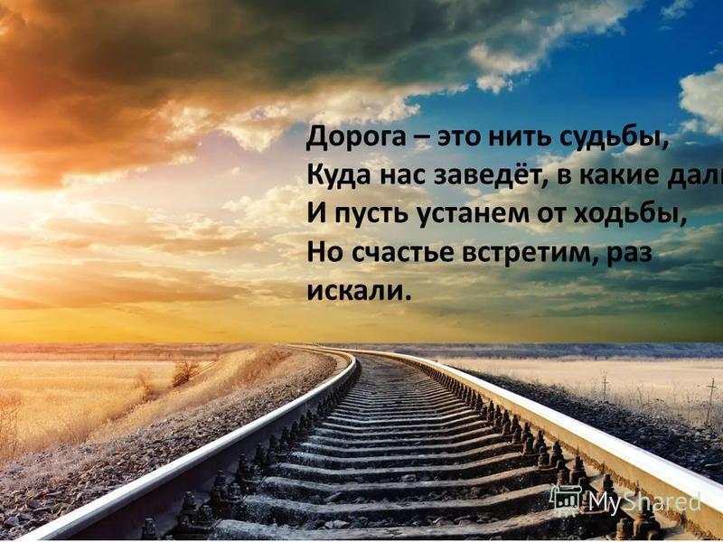 Дорога – это нить судьбы, Куда нас заведёт, в какие дали? И пусть устанем от ходьбы, Но счастье встретим, раз искали.