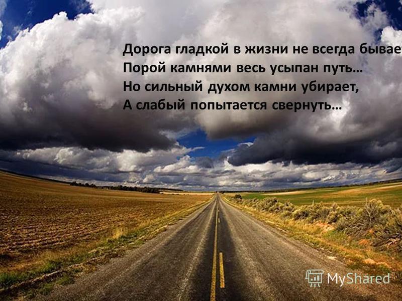 Дорога гладкой в жизни не всегда бывает, Порой камнями весь усыпан путь… Но сильный духом камни убирает, А слабый попытается свернуть…