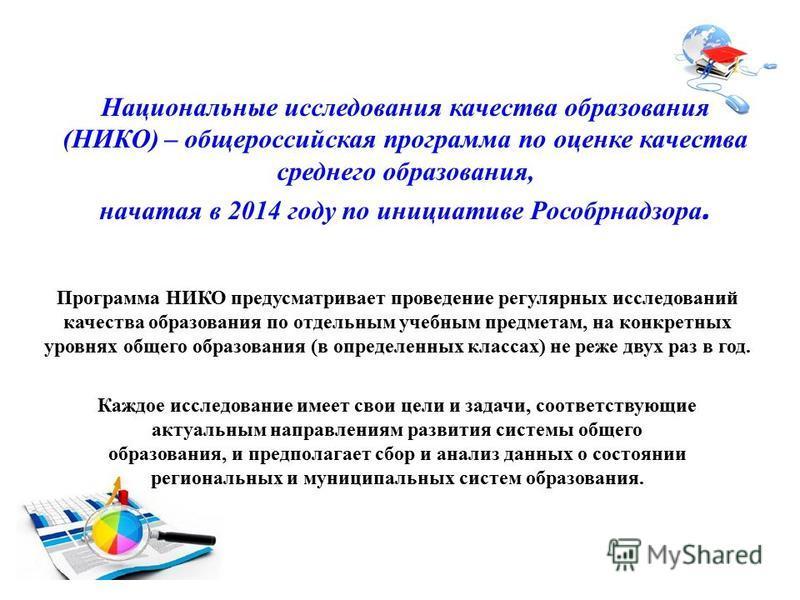 Национальные исследования качества образования (НИКО) – общероссийская программа по оценке качества среднего образования, начатая в 2014 году по инициативе Рособрнадзора. Программа НИКО предусматривает проведение регулярных исследований качества обра