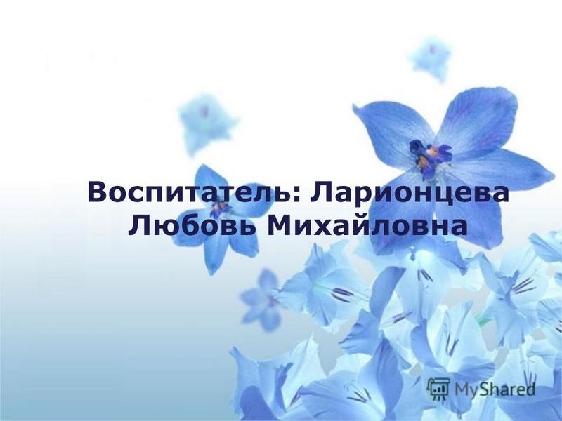 Воспитатель: Ларионцева Любовь Михайловна