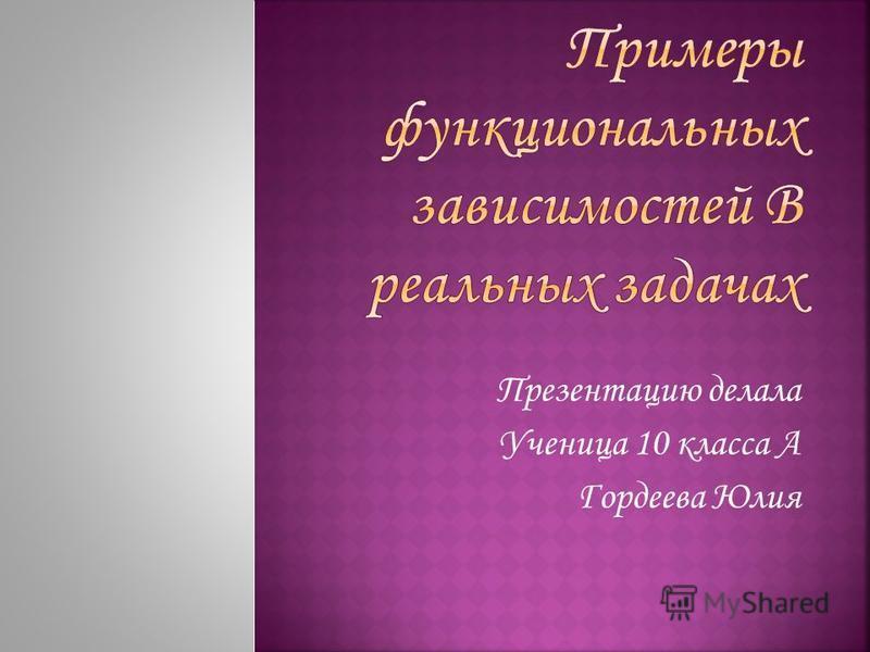 Презентацию делала Ученица 10 класса А Гордеева Юлия