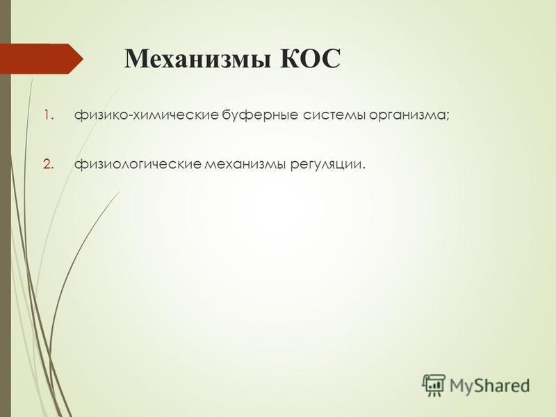 Механизмы КОС 1.физико-химические буферные системы организма; 2. физиологические механизмы регуляции.