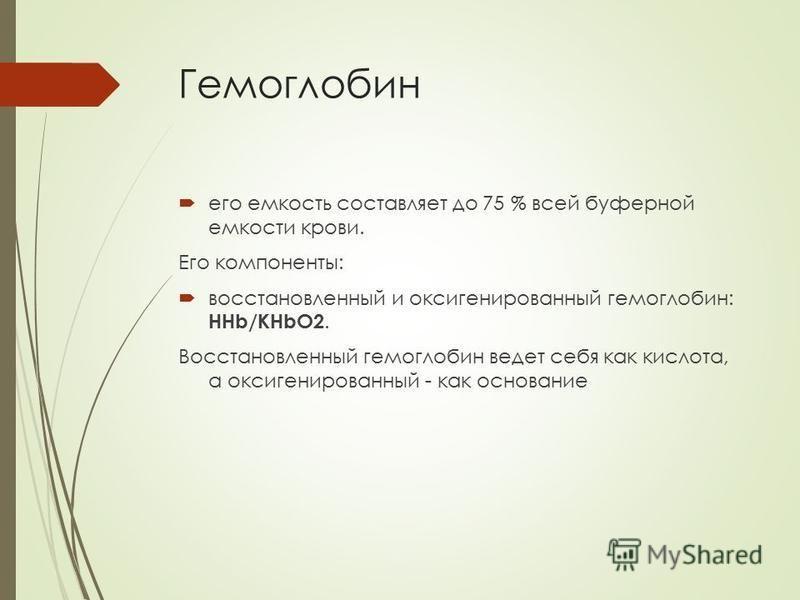 Гемоглобин его емкость составляет до 75 % всей буферной емкости крови. Его компоненты: восстановленный и оксигенированный гемоглобин: НHb/КНbО2. Восстановленный гемоглобин ведет себя как кислота, а оксигенированный - как основание