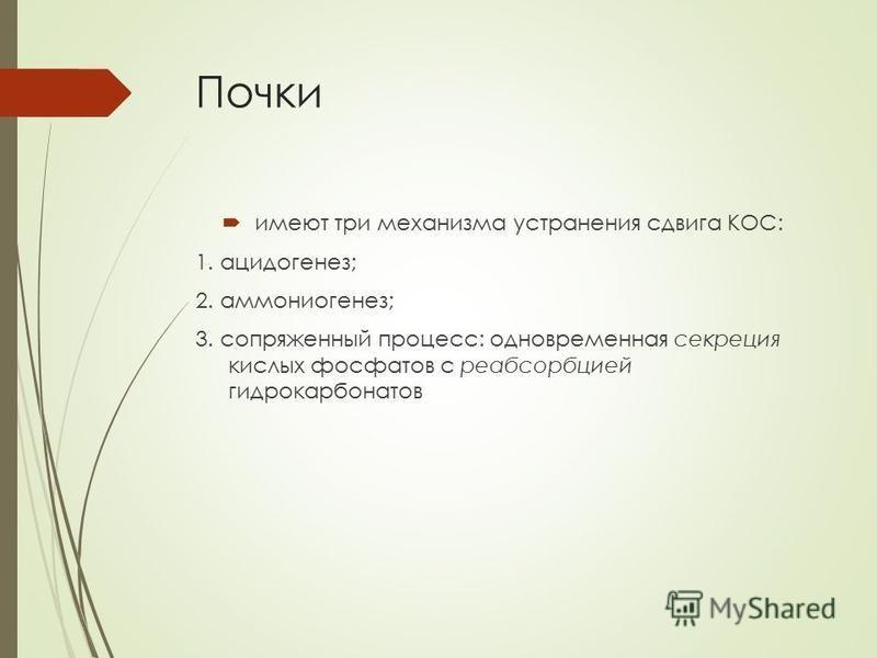 Почки имеют три механизма устранения сдвига КОС: 1. ацидогенез; 2. аммониогенез; 3. сопряженный процесс: одновременная секреция кислых фосфатов с реабсорбцией гидрокарбонатов