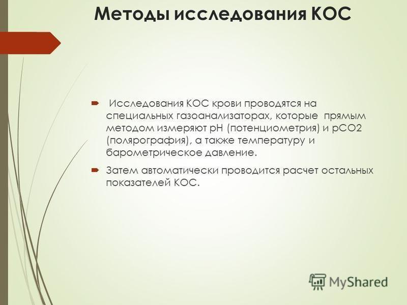 Методы исследования КОС Исследования КОС крови проводятся на специальных газоанализаторах, которые прямым методом измеряют рН (потенциометрия) и рСО2 (полярография), а также температуру и барометрическое давление. Затем автоматически проводится расче