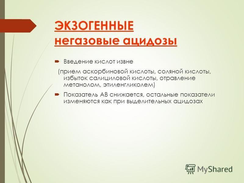 ЭКЗОГЕННЫЕ негазовые ацидозы Введение кислот извне (прием аскорбиновой кислоты, соляной кислоты, избыток салициловой кислоты, отравление метанолом, этиленгликолем) Показатель АВ снижается, остальные показатели изменяются как при выделительных ацидоза