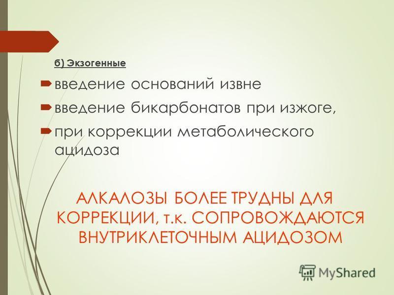 б) Экзогенные введение оснований извне введение бикарбонатов при изжоге, при коррекции метаболического ацидоза АЛКАЛОЗЫ БОЛЕЕ ТРУДНЫ ДЛЯ КОРРЕКЦИИ, т.к. СОПРОВОЖДАЮТСЯ ВНУТРИКЛЕТОЧНЫМ АЦИДОЗОМ