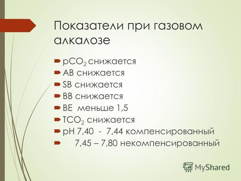 Показатели при газовом алкалозе рСО 2 снижается АВ снижается SB снижается ВВ снижается ВЕ меньше 1,5 ТСО 2 снижается рН 7,40 - 7,44 компенсированный 7,45 – 7,80 некомпенсированный