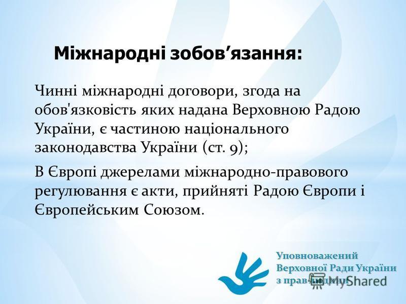 Міжнародні зобовязання: Чинні міжнародні договори, згода на обов'язковість яких надана Верховною Радою України, є частиною національного законодавства України (ст. 9); В Європі джерелами міжнародно-правового регулювання є акти, прийняті Радою Європи