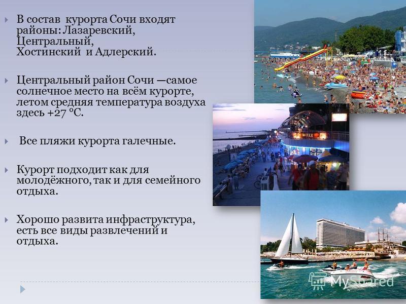 В состав курорта Сочи входят районы: Лазаревский, Центральный, Хостинский и Адлерский. Центральный район Сочи самое солнечное место на всём курорте, летом средняя температура воздуха здесь +27 °C. Все пляжи курорта галечные. Курорт подходит как для м