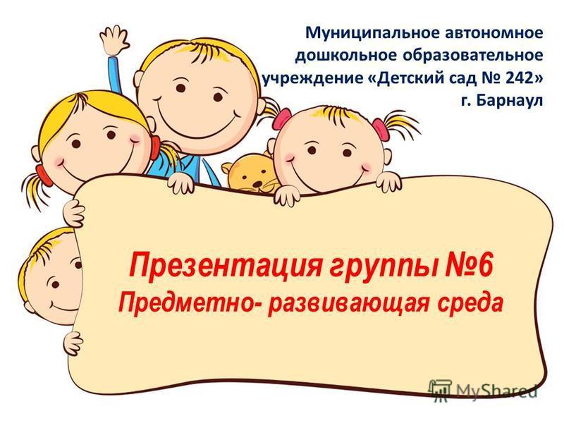 Презентация группы 6 Предметно- развивающая среда Муниципальное автономное дошкольное образовательное учреждение «Детский сад 242» г. Барнаул