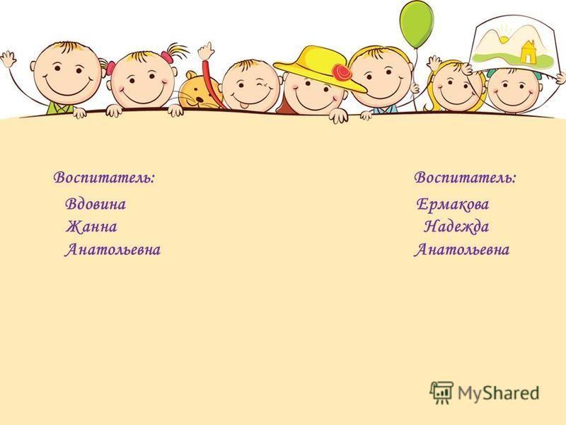 Воспитатель: Воспитатель: Вдовина Ермакова Жанна Надежда Анатольевна Анатольевна