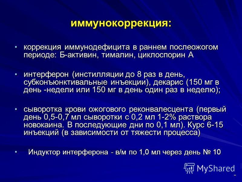 иммунокоррекция: коррекция иммунодефицита в раннем послеожогом периоде: Б-активин, тималин, циклоспорин А коррекция иммунодефицита в раннем послеожогом периоде: Б-активин, тималин, циклоспорин А интерферон (инстилляции до 8 раз в день, субконъюнктива