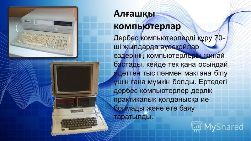 Алғашқы компьютерлар Дербес компьютерлерді құру 70- ші жылдарда әуесқойлар өздерінің компьютерлерін жинай бастады, кейде тек қана осындай әдеттен тыс пәнмен мақтана білу үшін ғана мүмкін болды. Ертедегі дербес компьютерлер дерлік практикалық қолданыс