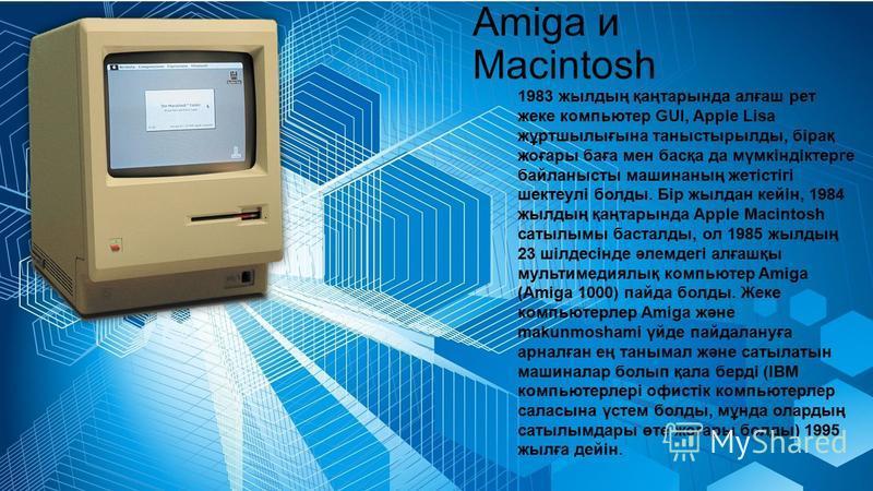 Amiga и Macintosh 1983 жылдың қаңтарында алғаш рет жеке компьютер GUI, Apple Lisa жұртшылығына таныстырылды, бірақ жоғары баға мен басқа да мүмкіндіктерге байланысты машинаның жетістігі шектеулі болды. Бір жылдан кейін, 1984 жылдың қаңтарында Apple M