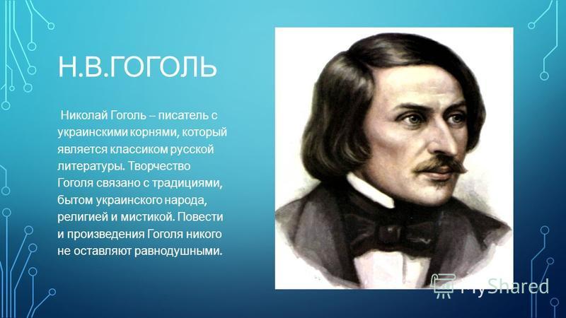 Н. В. ГОГОЛЬ Николай Гоголь – писатель с украинскими корнями, который является классиком русской литературы. Творчество Гоголя связано с традициями, бытом украинского народа, религией и мистикой. Повести и произведения Гоголя никого не оставляют равн