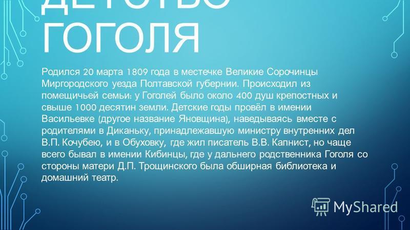 ДЕТСТВО ГОГОЛЯ Родился 20 марта 1809 года в местечке Великие Сорочинцы Миргородского уезда Полтавской губернии. Происходил из помещичьей семьи : у Гоголей было около 400 душ крепостных и свыше 1000 десятин земли. Детские годы провёл в имении Васильев