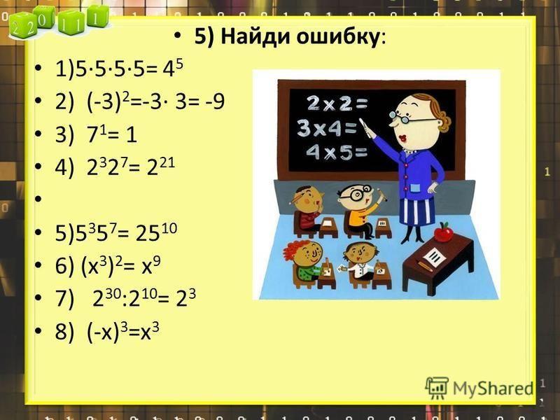 5) Найди ошибку: 1)5555= 4 5 2) (-3) 2 =-3 3= -9 3) 7 1 = 1 4) 2 3 2 7 = 2 21 5)5 3 5 7 = 25 10 6) (х 3 ) 2 = х 9 7) 2 30 :2 10 = 2 3 8) (-х) 3 =х 3