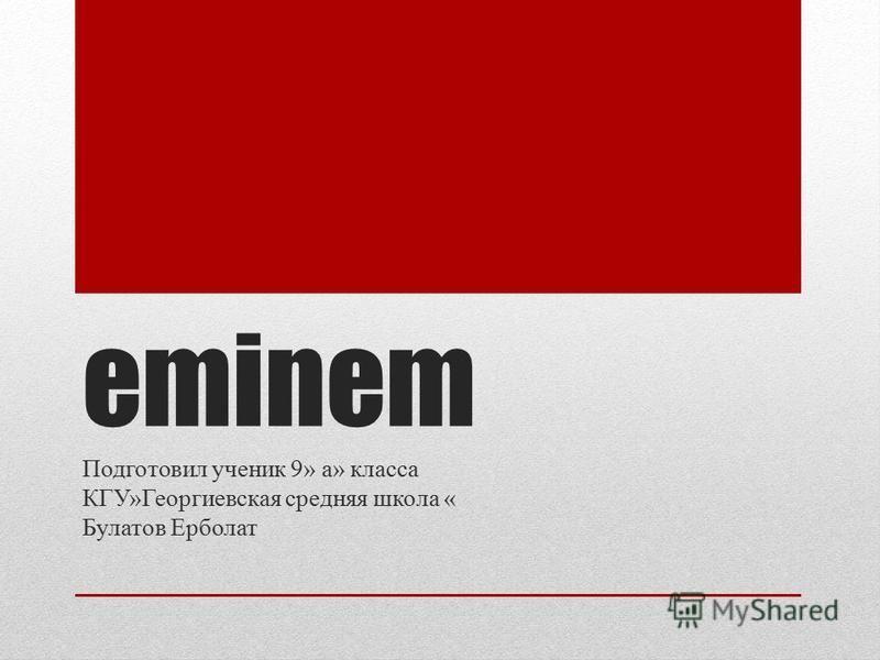 eminem Подготовил ученик 9» а» класса КГУ»Георгиевская средняя школа « Булатов Ерболат