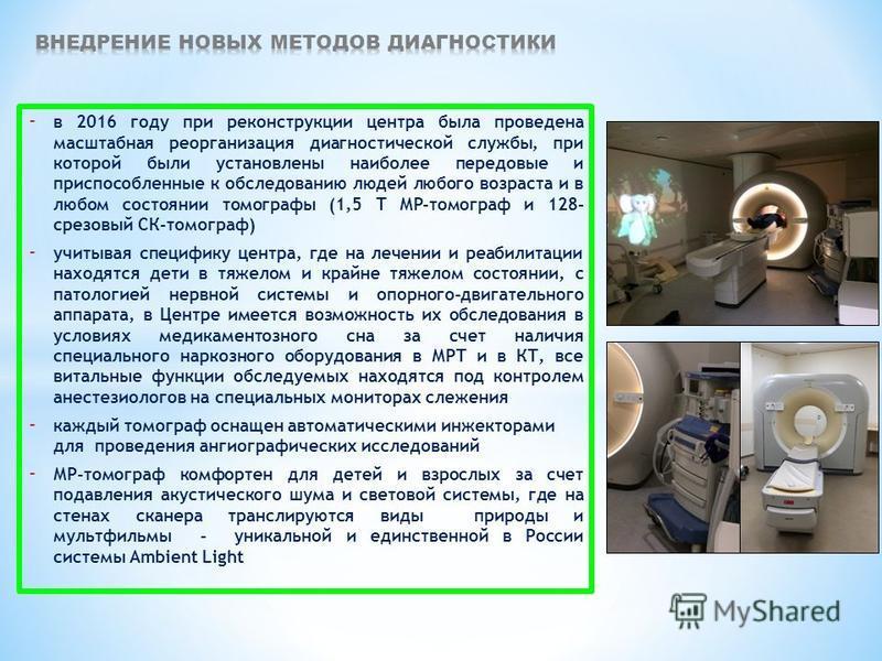 - в 2016 году при реконструкции центра была проведена масштабная реорганизация диагностической службы, при которой были установлены наиболее передовые и приспособленные к обследованию людей любого возраста и в любом состоянии томографы (1,5 Т МР-томо