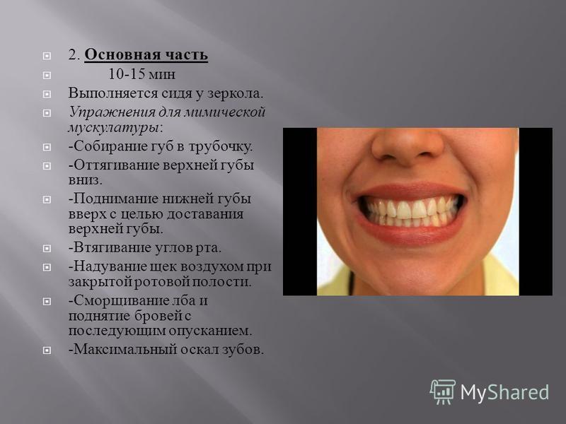 2. Основная часть 10-15 мин Выполняется сидя у зеркала. Упражнения для мимической мускулатуры : - Собирание губ в трубочку. - Оттягивание верхней губы вниз. - Поднимание нижней губы вверх с целью доставания верхней губы. - Втягивание углов рта. - Над