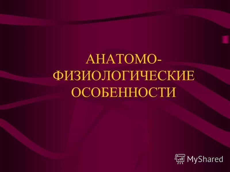 АНАТОМО- ФИЗИОЛОГИЧЕСКИЕ ОСОБЕННОСТИ