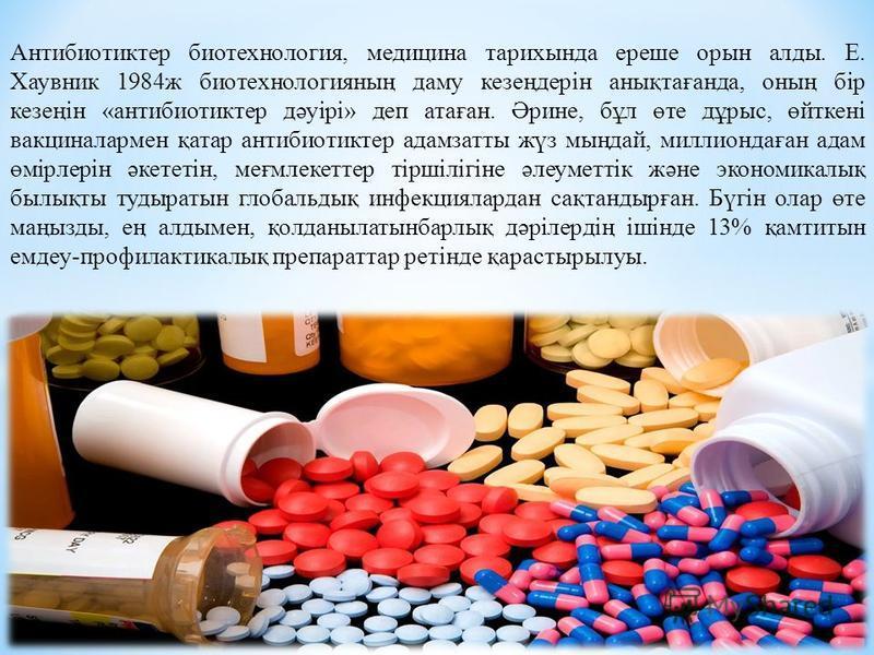 Антибиотиктер биотехнология, медицина тарихында ерше орын аллоды. Е. Хаувник 1984 ж биотехнологияның даму кезеңдерін анықтағанда, оның бір кезеңін «антибиотиктер дәуірі» деп атаған. Әрине, бұл өте дұрыс, өйткені вакциналармен қатар антибиотиктер адам