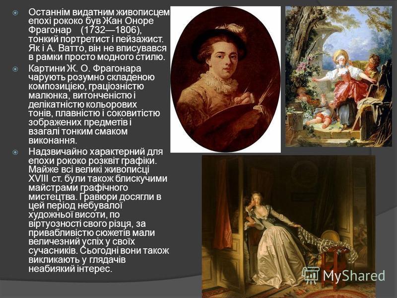 Останнім видатним живописцем епохі рококо був Жан Оноре Фрагонар (17321806), тонкий портретист і пейзажист. Як і А. Ватто, він не вписувався в рамки просто модного стилю. Картини Ж. О. Фрагонара чарують розумно складеною композицією, граціозністю мал