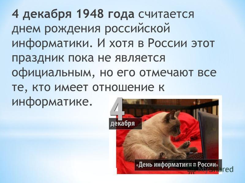 4 декабря 1948 года считается днем рождения российской информатики. И хотя в России этот праздник пока не является официальным, но его отмечают все те, кто имеет отношение к информатике.